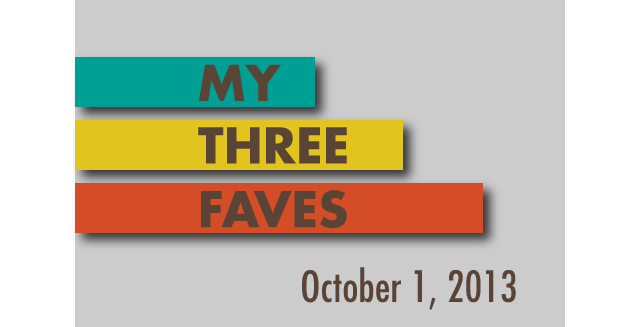 My Three Faves: October 1, 2013