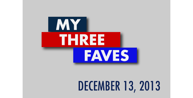 My Three Faves: December 13, 2013